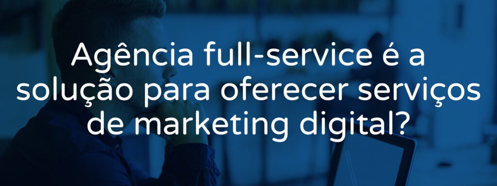 agencia-full-service-e-a-solucao-para-oferecer-servicos-de-marketing-digital