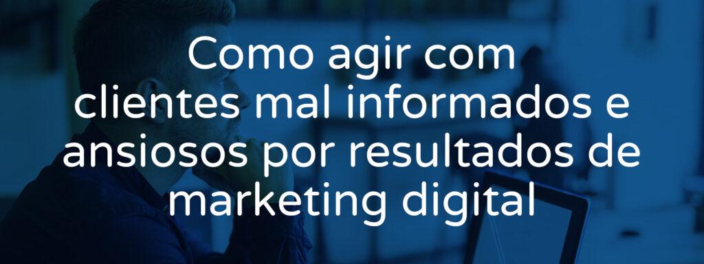 Como agir com clientes mal informados e ansiosos por resultados de marketing digital