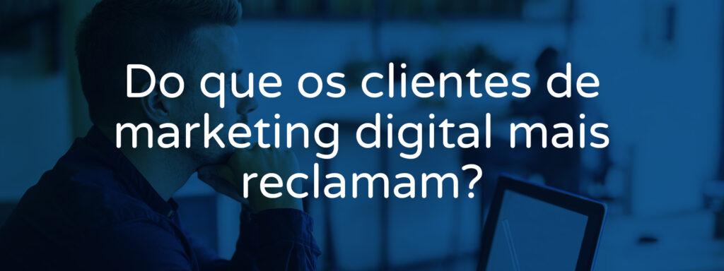 do-que-os-clientes-de-marketing-digital-mais-reclamam