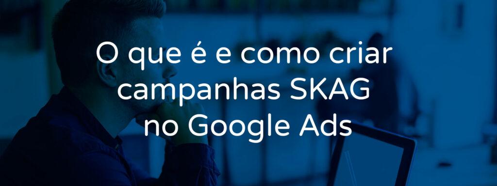 o-que-e-e-como-criar-campanhas-skag-no-google-ads