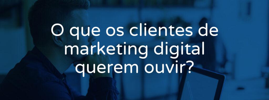 o-que-os-clientes-de-marketing-digital-querem-ouvir