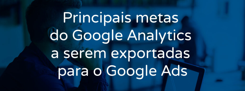 principais-metas-do-google-analytics-a-serem-exportadas-para-o-google-ads