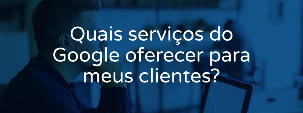 O-que-oferecer-dos-serviços-Google-para-o-cliente