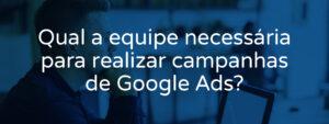 qual-a-equipe-necessaria-para-realizar-campanhas-de-google-ads