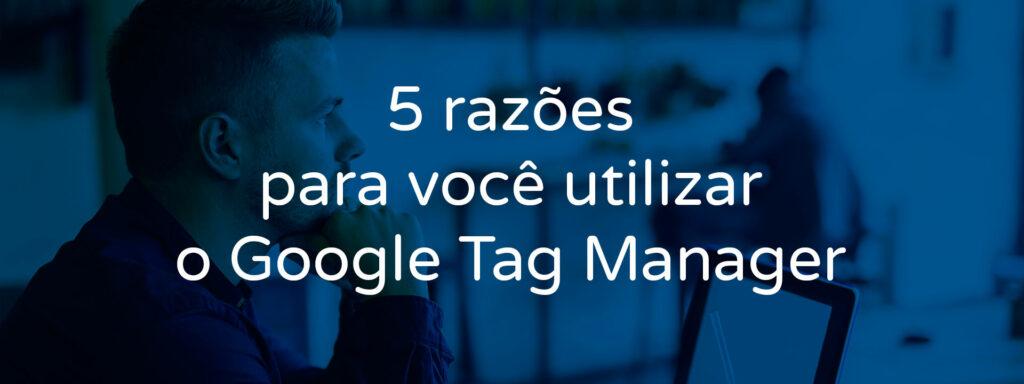 5-razoes-para-voce-utilizar-o-google-tag-manager