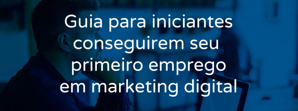 guia-para-iniciantes-conseguirem-seu-primeiro-emprego-de-marketing-digital