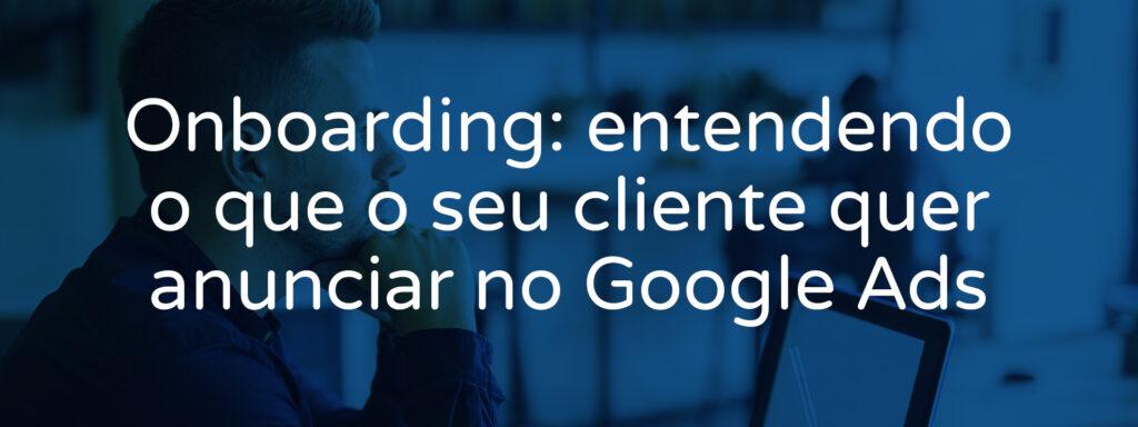 onboarding-entendendo-o-que-o-seu-cliente-quer-anunciar-no-google-ads