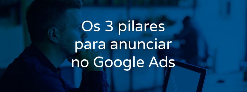 os-3-pilares-para-anunciar-no-google-ads