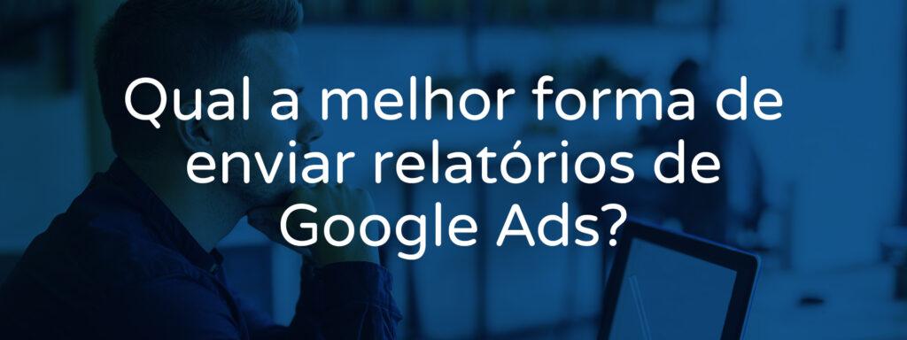 qual-a-melhor-forma-de-enviar-relatorios-de-google-ads