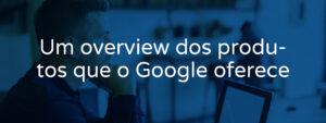 um-overview-dos-produtos-que-o-google-oferece