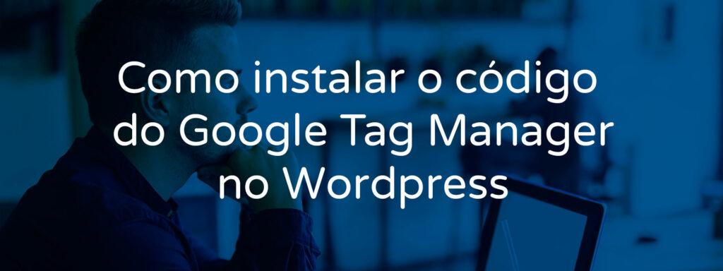 como-instalar-o-codigo-do-google-tag-manager-no-wordpress