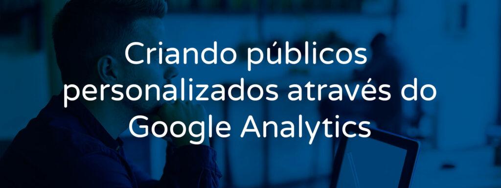 criando-publicos-personalizados-atraves-do-google-analytics