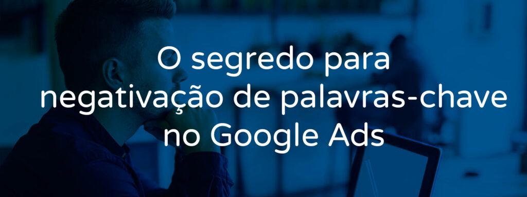 o-segredo-para-negativacao-de-palavras-chave-no-google-ads