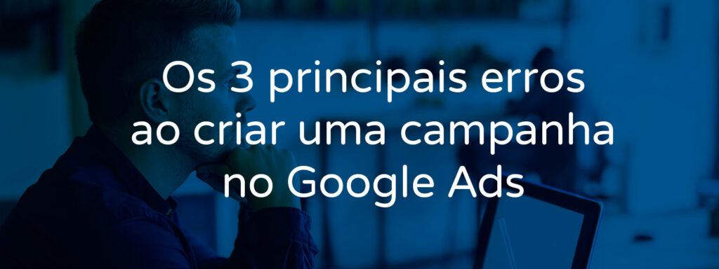 os-3-principais-erros-ao-criar-uma-campanha-no-google-ads