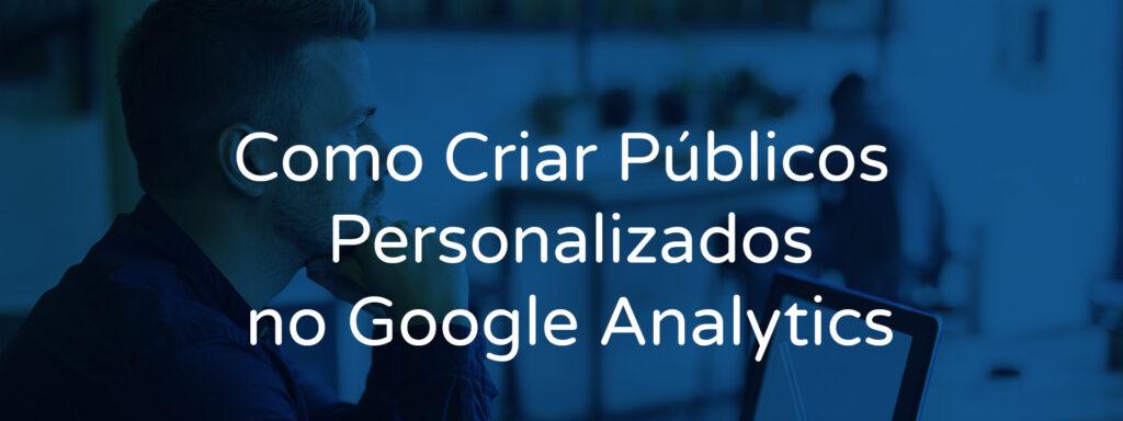Como Criar Públicos Personalizados no Google Analytics