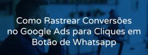 Como Rastrear Conversões no Google Ads para Cliques em Botão de Whatsapp