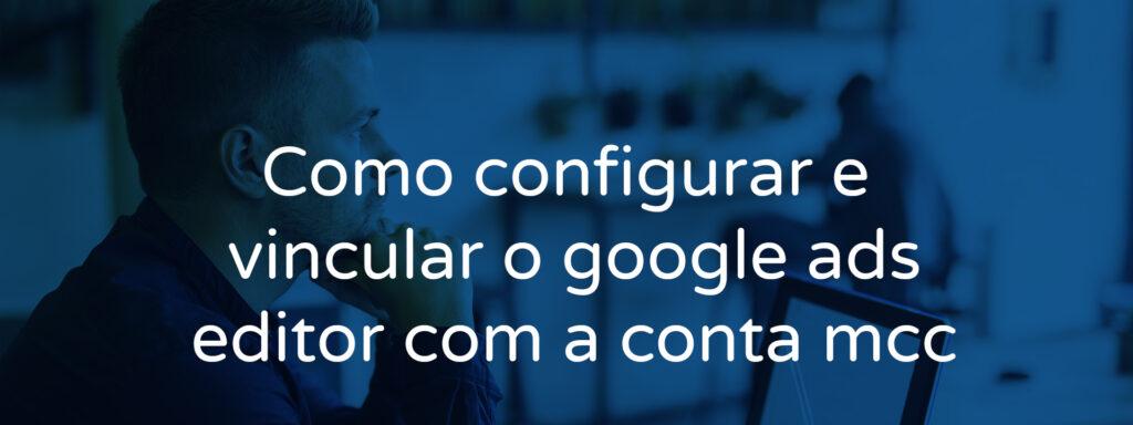 Como configurar e vincular o google ads editor com a conta mcc