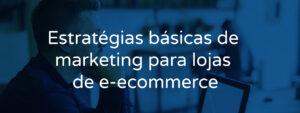 Estratégias básicas de marketing para lojas e e-commerce