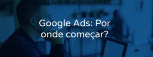 Google Ads: por onde começar?