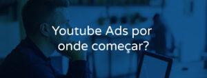 Youtube Ads por  onde começar?