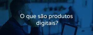 O que são produtos digitais?