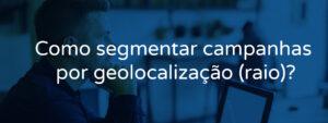 Como segmentar campanhas por geolocalização (raio)?
