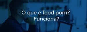 O que é food porn? Funciona?