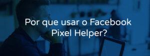 Por que usar o Facebook Pixel Helper?