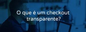 O que é um checkout transparente?