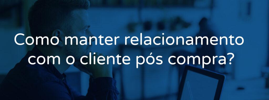 Como manter relacionamento com o cliente pós compra?