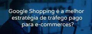Google Shopping é a melhor estratégia de tráfego pago?