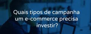 Quais tipos de campanha um e-commerce precisa investir?