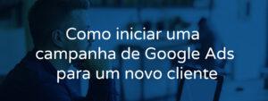 Como iniciar uma campanha de Google Ads para um novo cliente