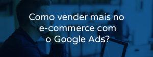 Como vender mais no e-commerce com o Google Ads?