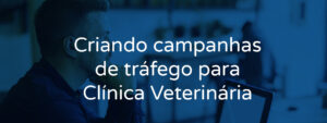 Criando campanhas de tráfego para Clínica Veterinária