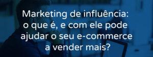 Marketing de influência: o que é, e com ele pode ajudar o seu e-commerce a vender mais?