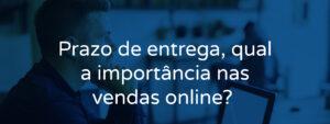 Prazo de entrega, qual a importância nas vendas online?